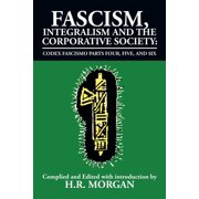 Fascism, Integralism and the Corporative Society - Codex Fascismo Parts Four, Five and Six : Codex Fascismo Parts Four, Five and Six