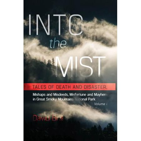 Into the Mist : Tales of Death Disaster, Mishaps and Misdeeds, Misfortune and Mayhem in Great Smoky Mountains National (Interesting Facts About The Great Smoky Mountains)