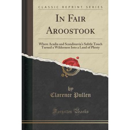 In Fair Aroostook  Where Acadia And Scandinavias Subtle Touch Turned A Wilderness Into A Land Of Plenty  Classic Reprint