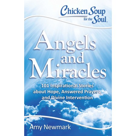 Chicken Soup for the Soul: Angels and Miracles : 101 Inspirational Stories about Hope, Answered Prayers, and Divine
