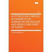 A Letter to Dr. Fordyce, in Answer to His Sermon on the Delusive and Persecuting Spirit of Popery