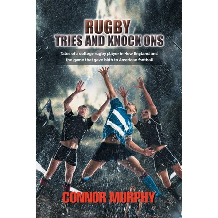 Rugby Tries and Knock Ons : Tales of a College Rugby Player in New England and the Game That Gave Birth to American -