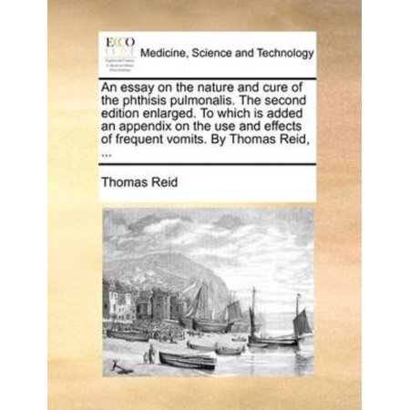 Essay On The Nature And Cure Of The Phthisis Pulmonalis  The Second Edition Enlarged  To Which Is Added An Appendix On The Use And Effects Of Frequent Vomits  By Thomas Reid