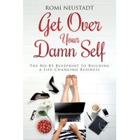 Get Over Your Damn Self : The No-Bs Blueprint to Building a Life-Changing Business