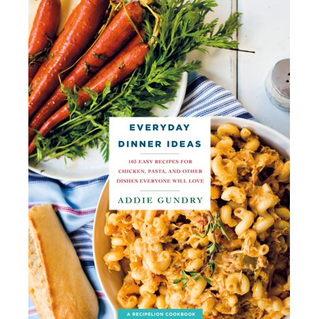 Everyday Dinner Ideas : 103 Easy Recipes for Chicken, Pasta, and Other Dishes Everyone Will