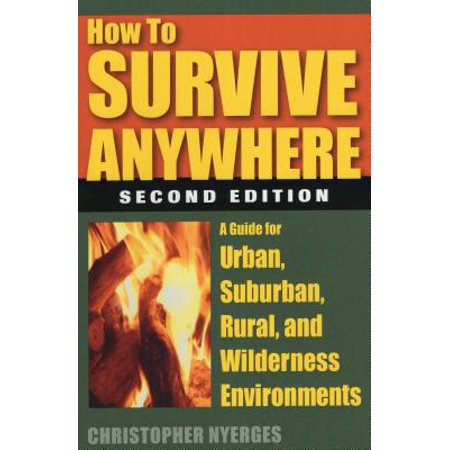 How to Survive Anywhere : A Guide for Urban, Suburban, Rural, and Wilderness - Rural Urban Suburban