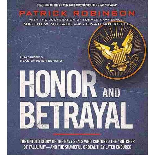 """Honor and Betrayal: The Untold Story of the Navy Seals Who Captured the """"Butcher of Fallujah"""" - and the Shameful Ordeal They Later Endured"""