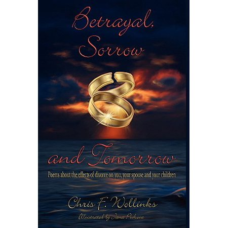 Betrayal, Sorrow and Tomorrow : Poems about the Effects of Divorce on You, Your Spouse and Your