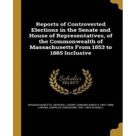 Reports of Controverted Elections in the Senate and House of Representatives, of the Commonwealth of Massachusetts from 1853 to 1885 Inclusive - image 1 of 1