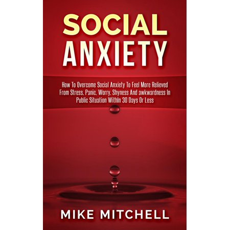 Social Anxiety How To Overcome Social Anxiety To Feel More Relieved From Stress, Panic, Worry, Shyness And awkwardness In Public Situation WithIn 30 Days Or Less - (Best Way To Overcome Shyness)