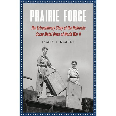 Prairie Forge : The Extraordinary Story of the Nebraska Scrap Metal Drive of World War II (Collection Forged Metal)