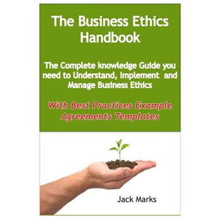 The Business Ethics Handbook: The Complete Knowledge Guide you need to Understand, Implement and Manage Business Ethics - With Best Practices Example Agreement Templates - (Csr Best Practices Examples)