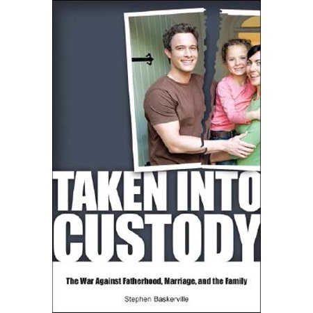 Taken Into Custody : The War Against Fathers, Marriage, and the (Child Custody For Fathers Know Your Rights)