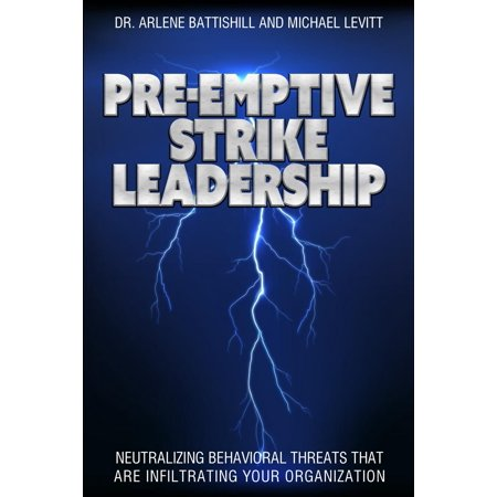 Pre-Emptive Strike Leadership: Neutralizing Behavioral Threats That Are Infiltrating Your Organization (Paperback)