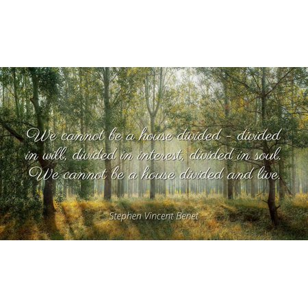 Stephen Vincent Benet - We cannot be a house divided - divided in will, divided in interest, divided in soul. We cannot be a house divided and live. - Famous Quotes Laminated POSTER PRINT 24X20.