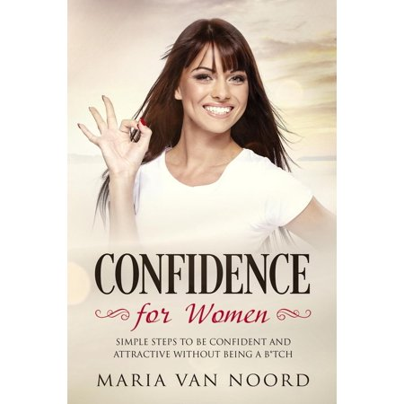 Confidence for Women: Simple Steps to be Confident and Attractive without Being a B*tch -