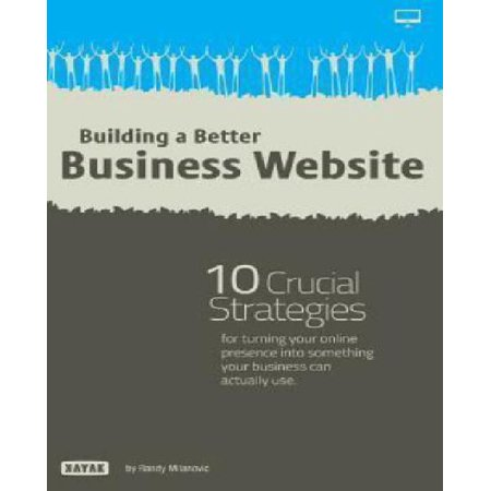 Building A Better Business Website  10 Crucial Strategies For Turning Your Online Presence Into Something Your Company Can Actually Use