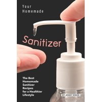Your Homemade Sanitizer: The Best Homemade Sanitizer Recipes for a Healthier Lifestyle (Paperback)
