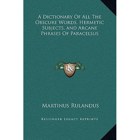 A Dictionary of All the Obscure Words, Hermetic Subjects, and Arcane  Phrases of Paracelsus