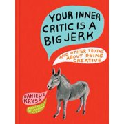 Your Inner Critic Is a Big Jerk : And Other Truths About Being Creative