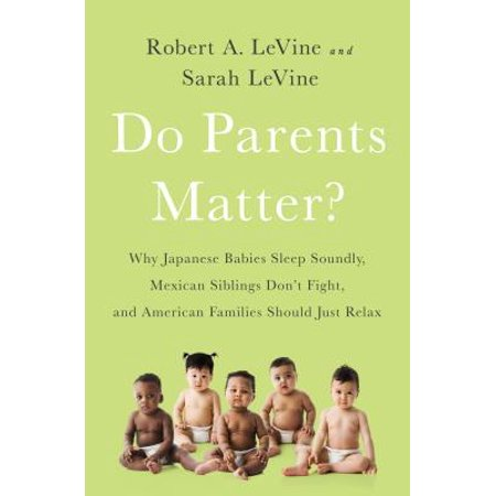 Do Parents Matter? : Why Japanese Babies Sleep Soundly, Mexican Siblings Dont Fight, and American Families Should Just