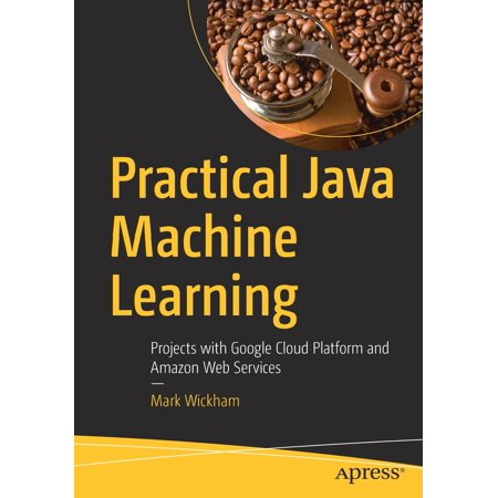 Practical Java Machine Learning : Projects with Google Cloud Platform and Amazon Web (Google Prediction Api Vs Amazon Machine Learning)
