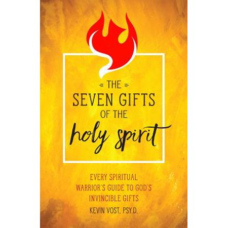 The Seven Gifts of the Holy Spirit : Every Spiritual Warrior's Guide to God's Invincible (7 Gifts Of The Holy Spirit Explained)
