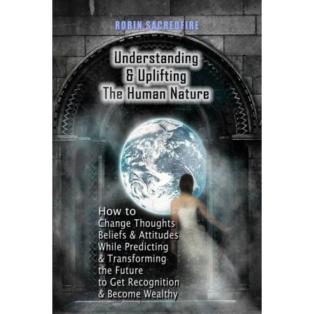Understanding & Uplifting the Human Nature: How to Change Thoughts, Beliefs and Attitudes, while Predicting and Transforming the Future to Get Recognition and Become Wealthy -