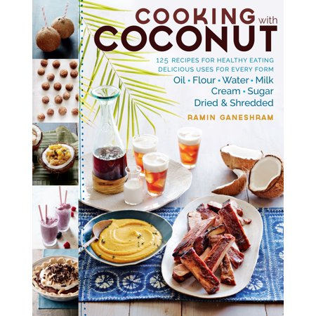 Cooking With Coconut   125 Recipes For Healthy Eating  Delicious Uses For Every Form  Oil  Flour  Water  Milk  Cream  Sugar  Dried   Shredded