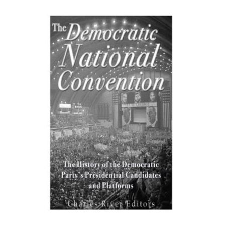 The Democratic National Convention: The History of the Democratic Party's Presidential Candidates and Platforms