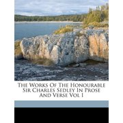 The Works of the Honourable Sir Charles Sedley in Prose and Verse Vol I