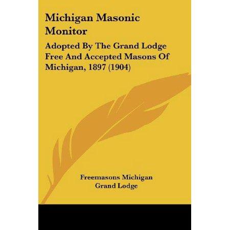 Michigan Masonic Monitor: Adopted by the Grand Lodge Free and Accepted Masons of Michigan, 1897 (1904)