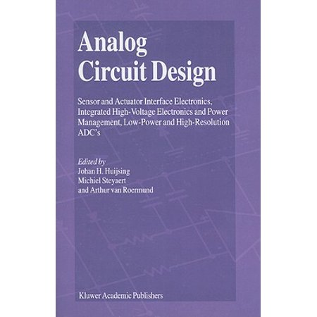 Analog Circuit Design : Sensor and Actuator Interface Electronics, Integrated High-Voltage Electronics and Power Management, Low-Power and High-Resolution