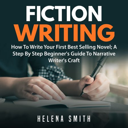 Fiction Writing: How To Write Your First Best Selling Novel; A Step By Step Beginner's Guide To Narrative Writer's Craft - (Best Selling Novels Of 2019)