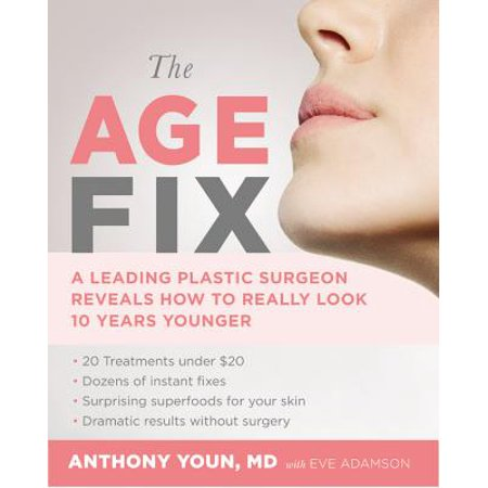 The Age Fix : A Leading Plastic Surgeon Reveals How to Really Look 10 Years