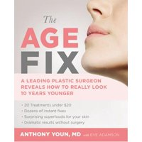 The Age Fix : A Leading Plastic Surgeon Reveals How to Really Look 10 Years Younger