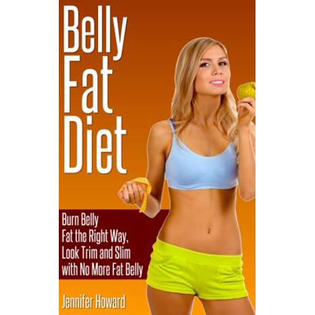 Belly Fat Diet: Burn Belly Fat the Right Way, Look Trim and Slim with No More Fat Belly - eBook
