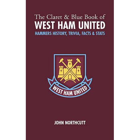 The Claret and Blue Book of West Ham United : Hammers Trivia, History, Facts & - Hammered Book