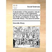 A Declaration of the People's Natural Right to a Share in the Legislature; Which Is the Fundamental Principle of the British Constitution of State. by Granville Sharp. the Second Edition.