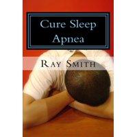 Cure Sleep Apnea: Everything About Sleep Apnea And Sleep Apnea Treatment - eBook