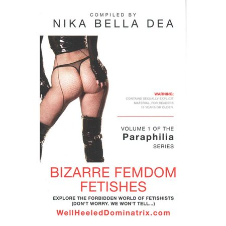 Bizarre Femdom Fetishes: Explore the Forbidden World of Fetishists - Volume 1 of the the Paraphilia Series