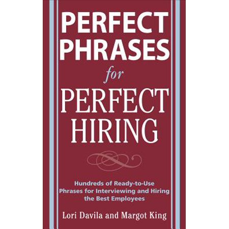 Perfect Phrases for Perfect Hiring: Hundreds of Ready-to-Use Phrases for Interviewing and Hiring the Best Employees Every Time -