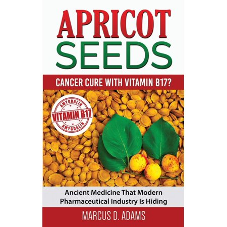 Apricot Seeds   Cancer Cure With Vitamin B17    Ancient Medicine That Modern Pharmaceutical Industry Is Hiding