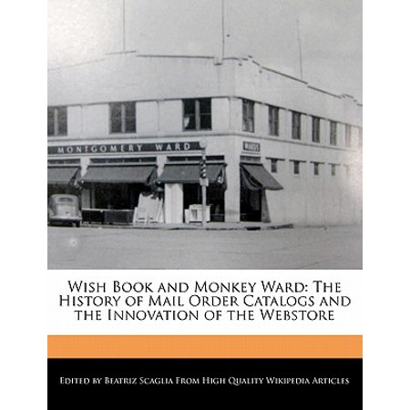 Wish Book and Monkey Ward : The History of Mail Order Catalogs and the Innovation of the - Catalogs By Mail