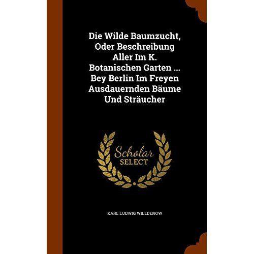 Die Wilde Baumzucht, Oder Beschreibung Aller Im K. Botanischen Garten ... Bey Berlin Im Freyen Ausdauernden Baume Und Straucher