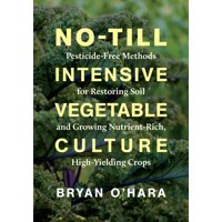 No-Till Intensive Vegetable Culture : Pesticide-Free Methods for Restoring Soil and Growing Nutrient-Rich, High-Yielding Crops (Paperback)