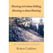 Hunting Isn't about Killing, Hunting Is about Hunting : An Old Hunters Journal