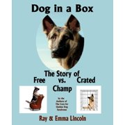 Dog in a Box : The Story of Free vs. Crated Champ