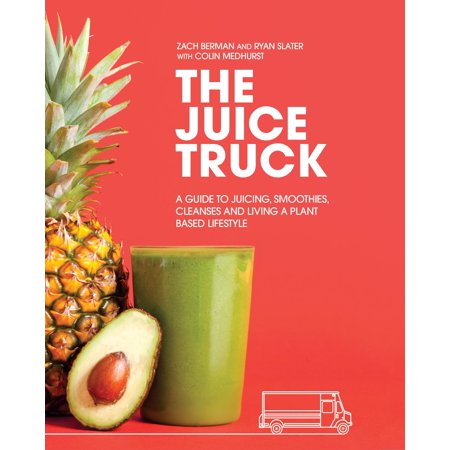 The Juice Truck : A Guide to Juicing, Smoothies, Cleanses and Living a Plant-Based Lifestyle