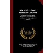 The Works of Lord Macaulay, Complete : Critical and Historical Essays. Biographies. Indian Penal Code. Contributions to Knight's Quarterly Magazine